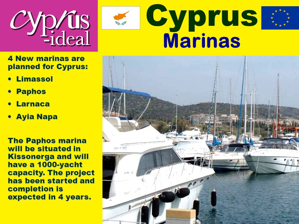 Cyprus Marinas 4 New marinas are planned for Cyprus:  Limassol  Paphos  Larnaca  Ayia Napa The Paphos marina will be situated in Kissonerga and will have a 1000-yacht capacity.