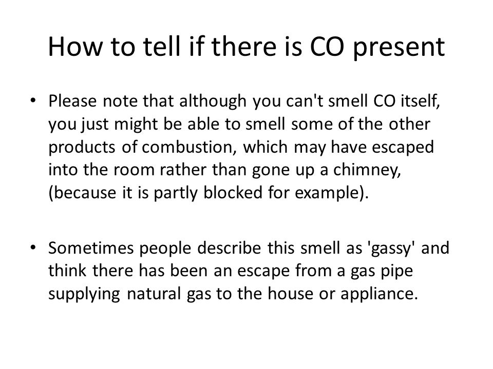 How to tell if there is CO present Please note that although you can t smell CO itself, you just might be able to smell some of the other products of combustion, which may have escaped into the room rather than gone up a chimney, (because it is partly blocked for example).