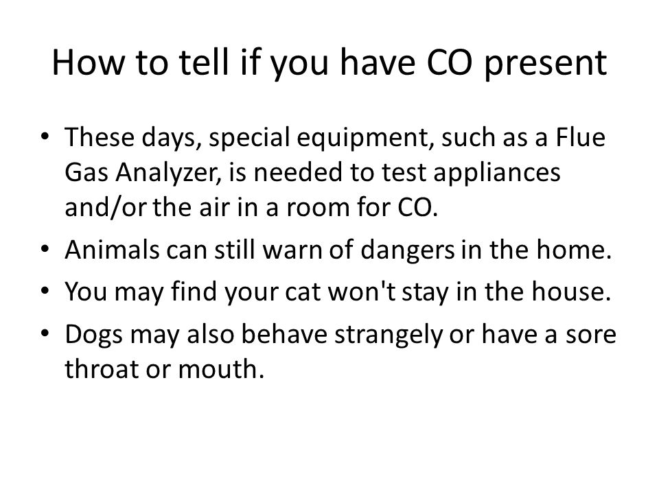 How to tell if you have CO present These days, special equipment, such as a Flue Gas Analyzer, is needed to test appliances and/or the air in a room for CO.