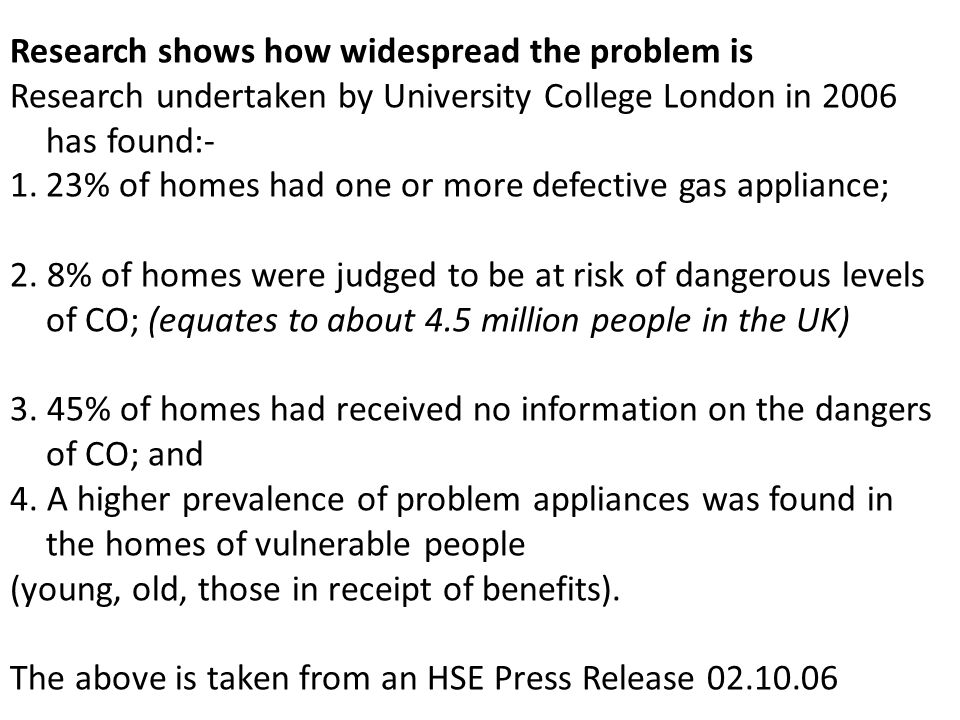Research shows how widespread the problem is Research undertaken by University College London in 2006 has found:- 1.23% of homes had one or more defective gas appliance; 2.