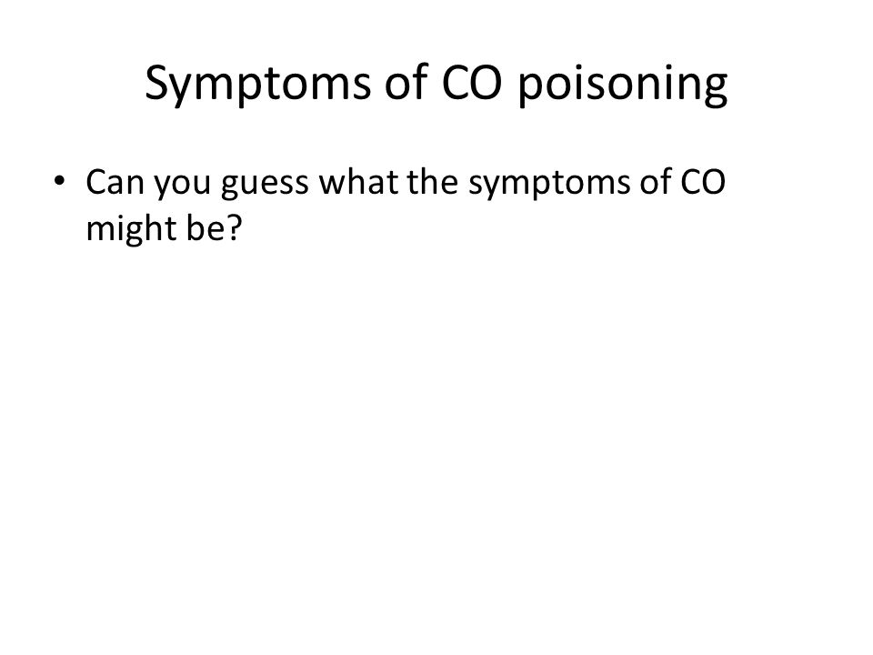 Symptoms of CO poisoning Can you guess what the symptoms of CO might be