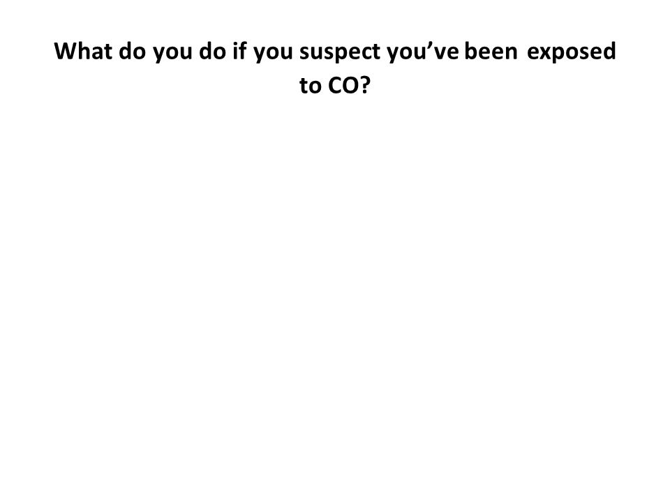 What do you do if you suspect you've been exposed to CO