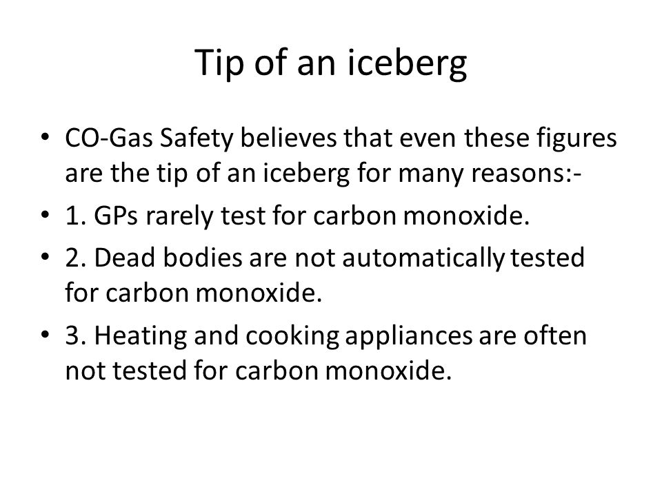 Tip of an iceberg CO-Gas Safety believes that even these figures are the tip of an iceberg for many reasons:- 1.