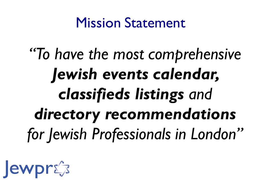 Mission Statement To have the most comprehensive Jewish events calendar, classifieds listings and directory recommendations for Jewish Professionals in London