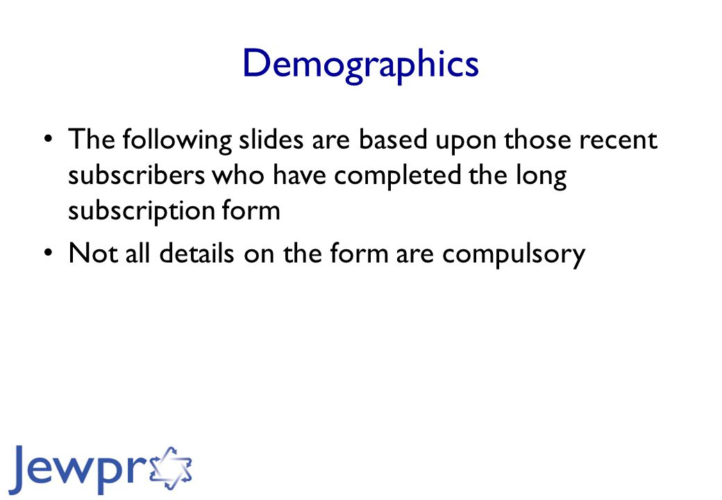 Demographics The following slides are based upon those recent subscribers who have completed the long subscription form Not all details on the form are compulsory