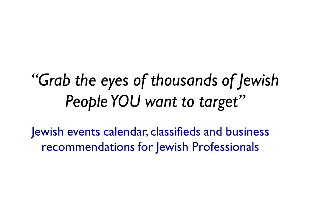Grab the eyes of thousands of Jewish People YOU want to target Jewish events calendar, classifieds and business recommendations for Jewish Professionals