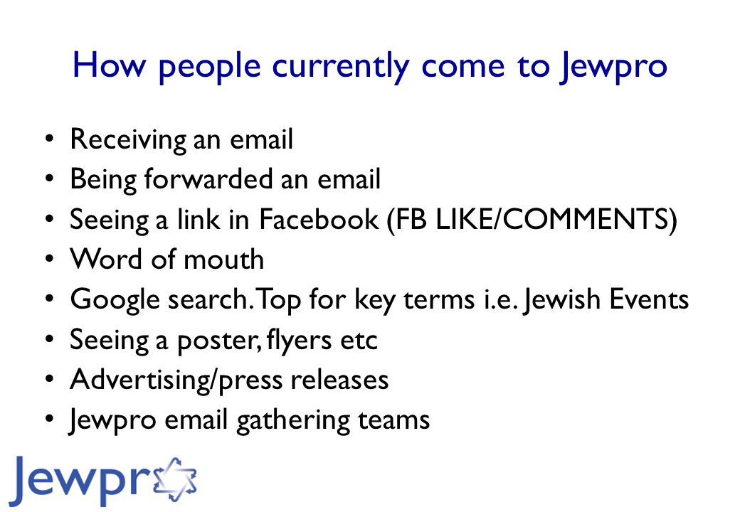 How people currently come to Jewpro Receiving an email Being forwarded an email Seeing a link in Facebook (FB LIKE/COMMENTS) Word of mouth Google search.