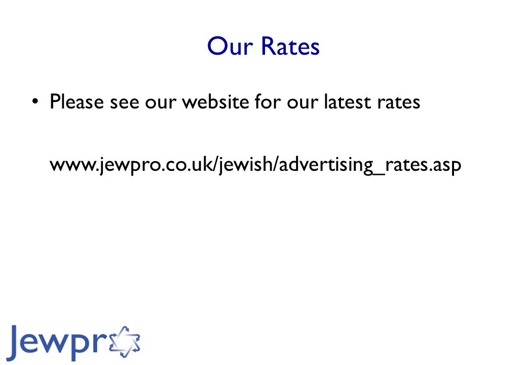 Our Rates Please see our website for our latest rates www.jewpro.co.uk/jewish/advertising_rates.asp