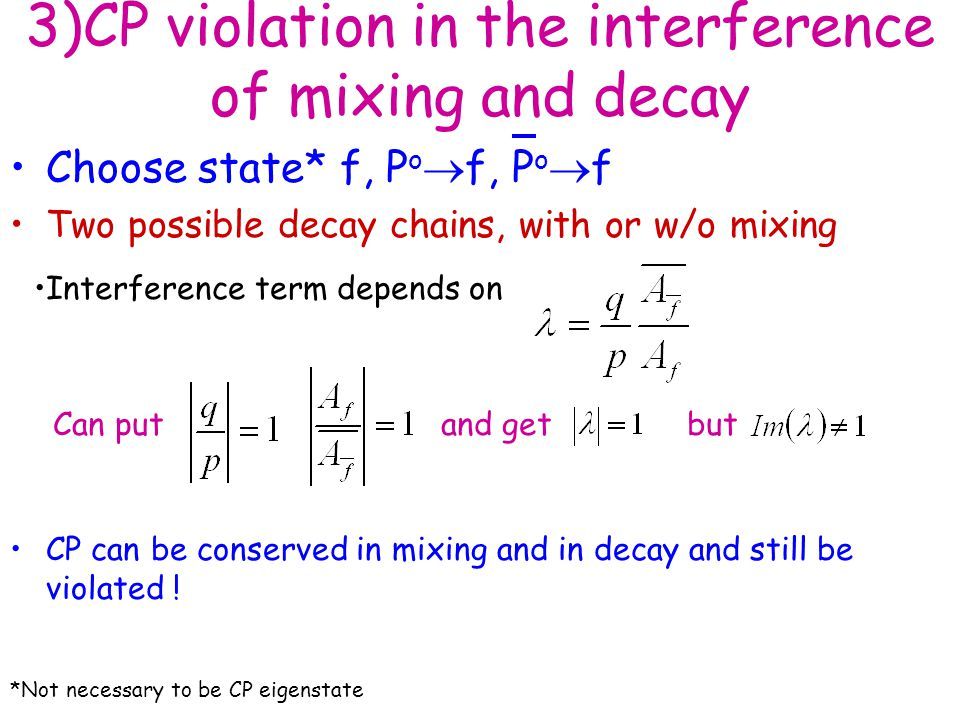 3)CP violation in the interference of mixing and decay Choose state* f, P o  f, P o  f Two possible decay chains, with or w/o mixing CP can be conserved in mixing and in decay and still be violated .