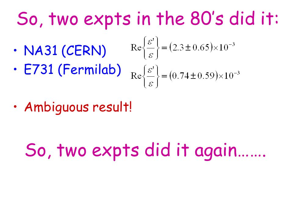 So, two expts in the 80's did it: NA31 (CERN) E731 (Fermilab) Ambiguous result.