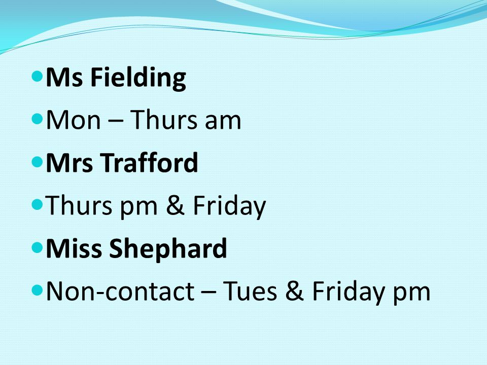 Ms Fielding Mon – Thurs am Mrs Trafford Thurs pm & Friday Miss Shephard Non-contact – Tues & Friday pm