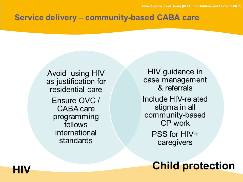 Inter-Agency Task Team (IATT) on Children and HIV and AIDS Service delivery – community-based CABA care Avoid using HIV as justification for residential care Ensure OVC / CABA care programming follows international standards HIV guidance in case management & referrals Include HIV-related stigma in all community-based CP work PSS for HIV+ caregivers HIV Child protection