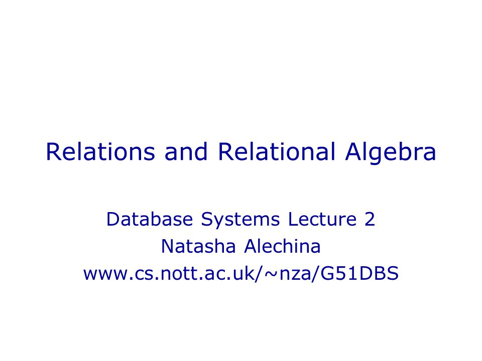Relations and Relational Algebra Database Systems Lecture 2 Natasha Alechina www.cs.nott.ac.uk/~nza/G51DBS