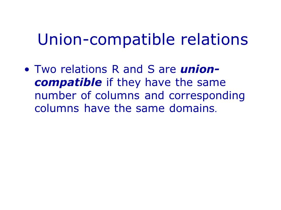 Union-compatible relations Two relations R and S are union- compatible if they have the same number of columns and corresponding columns have the same domains.
