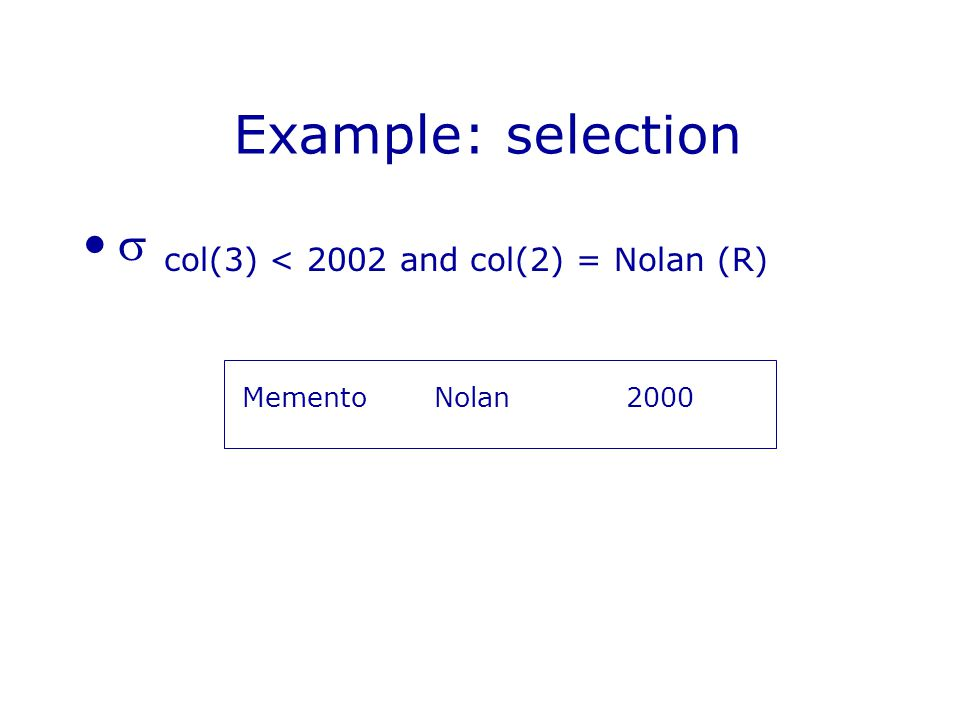 Example: selection  col(3) < 2002 and col(2) = Nolan (R) MementoNolan2000