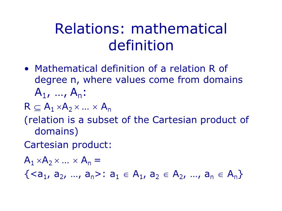 Relations: mathematical definition Mathematical definition of a relation R of degree n, where values come from domains A 1, …, A n : R  A 1 A 2  …  A n (relation is a subset of the Cartesian product of domains) Cartesian product: A 1 A 2  …  A n = { : a 1  A 1, a 2  A 2, …, a n  A n }