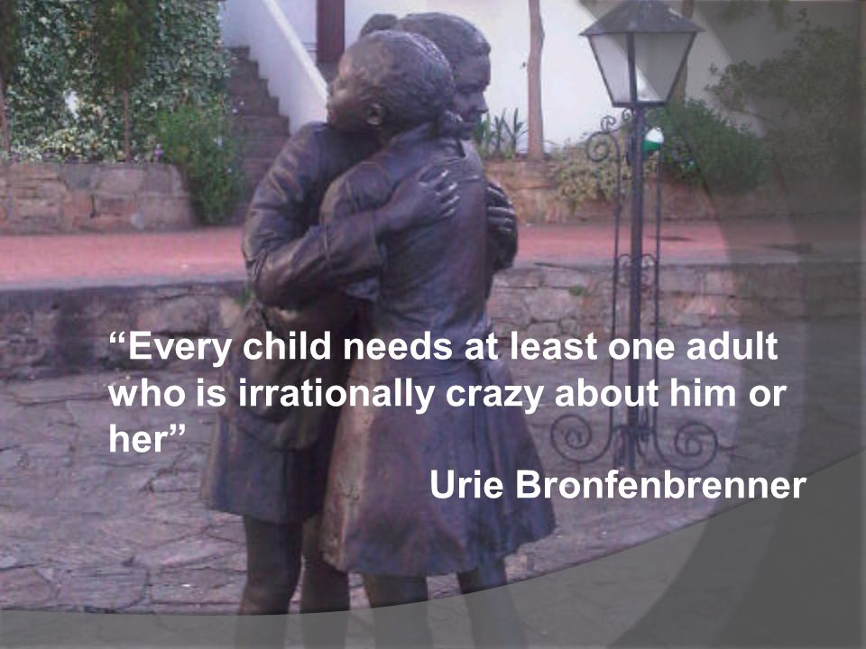 Every child needs at least one adult who is irrationally crazy about him or her Urie Bronfenbrenner