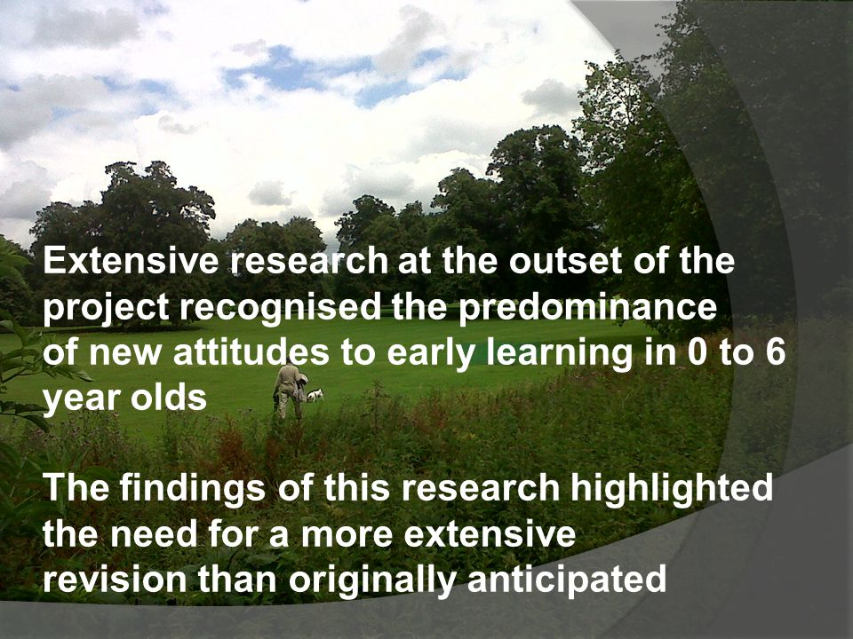 Extensive research at the outset of the project recognised the predominance of new attitudes to early learning in 0 to 6 year olds The findings of this research highlighted the need for a more extensive revision than originally anticipated