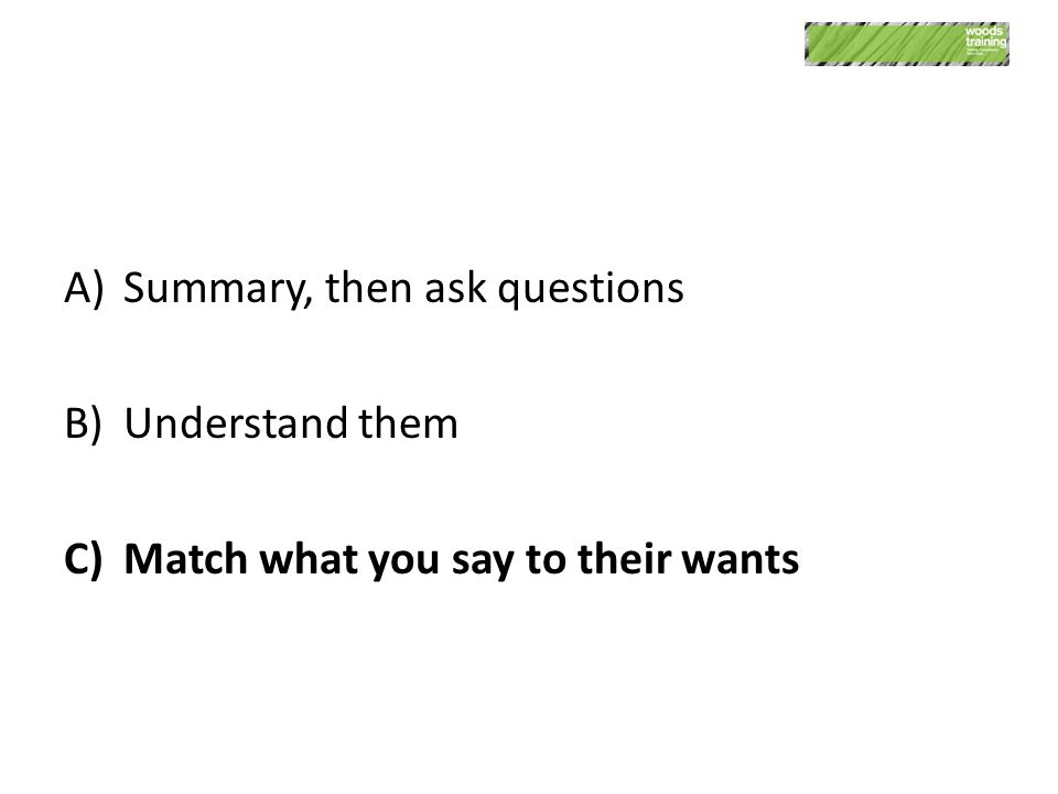 A)Summary, then ask questions B)Understand them C)Match what you say to their wants