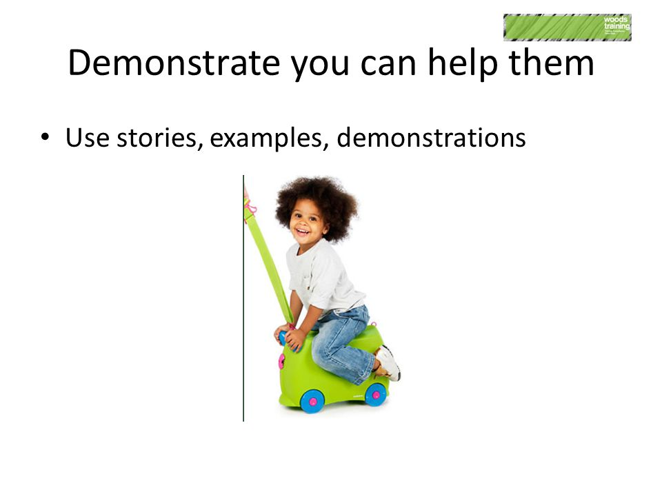 Demonstrate you can help them Use stories, examples, demonstrations