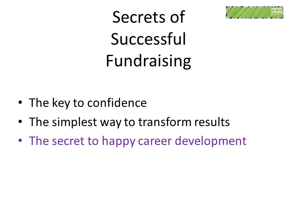 Secrets of Successful Fundraising The key to confidence The simplest way to transform results The secret to happy career development