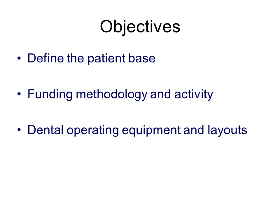 Objectives Define the patient base Funding methodology and activity Dental operating equipment and layouts