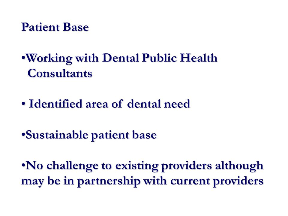 Patient Base Working with Dental Public HealthWorking with Dental Public Health Consultants Consultants Identified area of dental need Identified area of dental need Sustainable patient baseSustainable patient base No challenge to existing providers although may be in partnership with current providersNo challenge to existing providers although may be in partnership with current providers