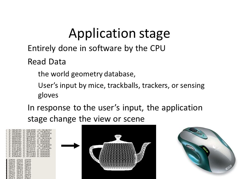 Application stage Entirely done in software by the CPU Read Data – the world geometry database, – User's input by mice, trackballs, trackers, or sensing gloves In response to the user's input, the application stage change the view or scene 05/10/2014 Lecture 1 12
