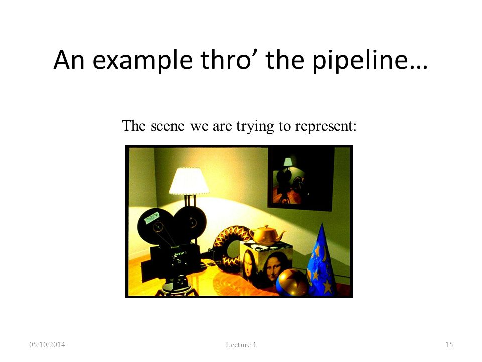 An example thro' the pipeline… 05/10/2014 Lecture 1 15 The scene we are trying to represent: Images courtesy of Picture Inc.
