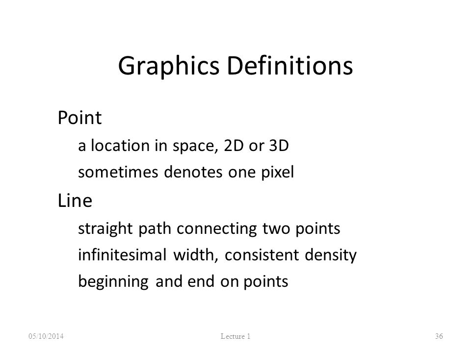 Graphics Definitions Point – a location in space, 2D or 3D – sometimes denotes one pixel Line – straight path connecting two points – infinitesimal width, consistent density – beginning and end on points 05/10/2014 Lecture 1 36