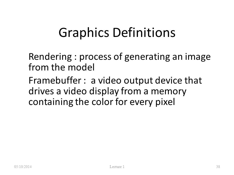 Graphics Definitions Rendering : process of generating an image from the model Framebuffer : a video output device that drives a video display from a memory containing the color for every pixel 05/10/2014 Lecture 1 38