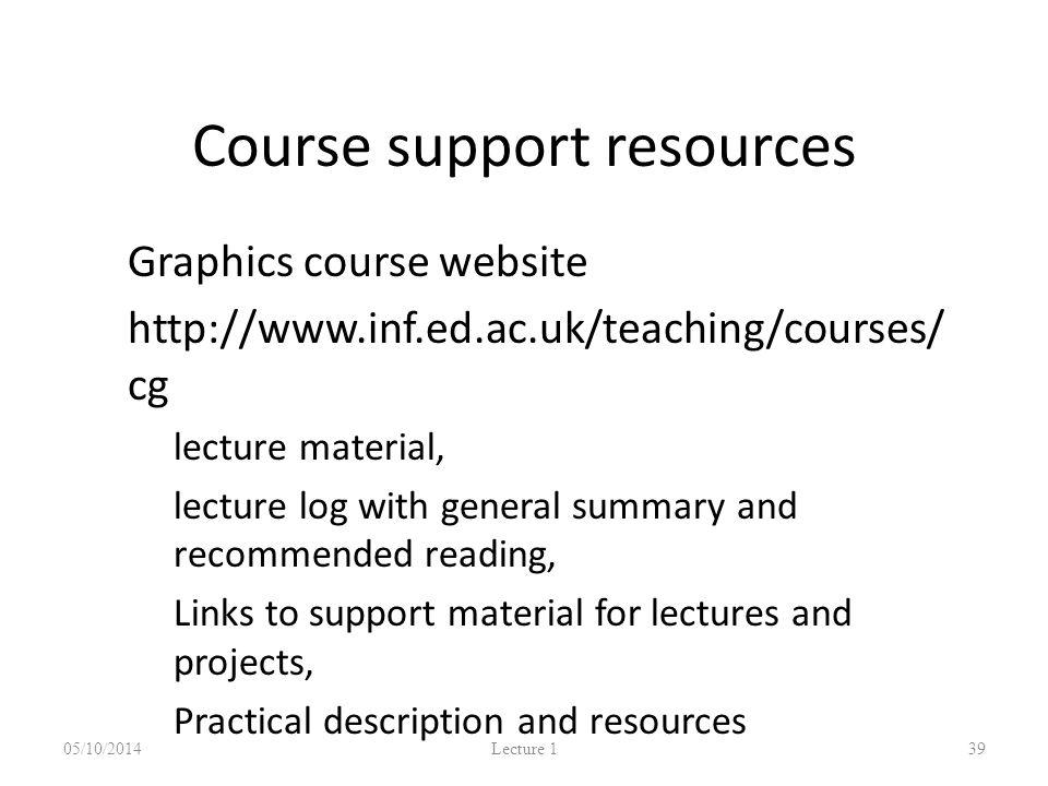 Course support resources Graphics course website http://www.inf.ed.ac.uk/teaching/courses/ cg – lecture material, – lecture log with general summary and recommended reading, – Links to support material for lectures and projects, – Practical description and resources 05/10/2014 Lecture 1 39