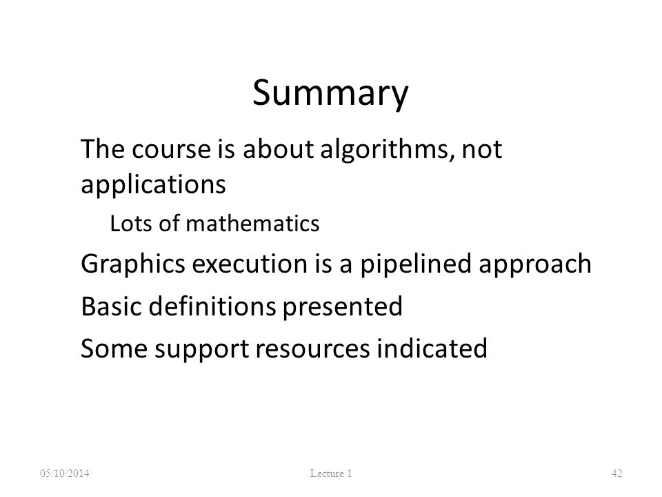 Summary The course is about algorithms, not applications Lots of mathematics Graphics execution is a pipelined approach Basic definitions presented Some support resources indicated 05/10/2014 Lecture 1 42