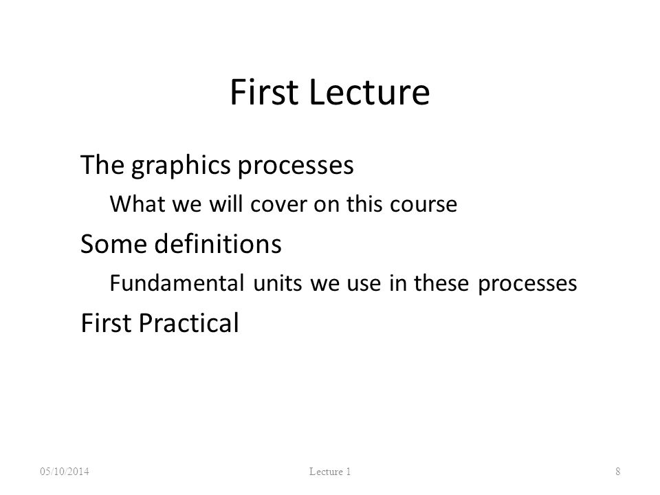 First Lecture The graphics processes – What we will cover on this course Some definitions – Fundamental units we use in these processes First Practical 05/10/2014 Lecture 1 8