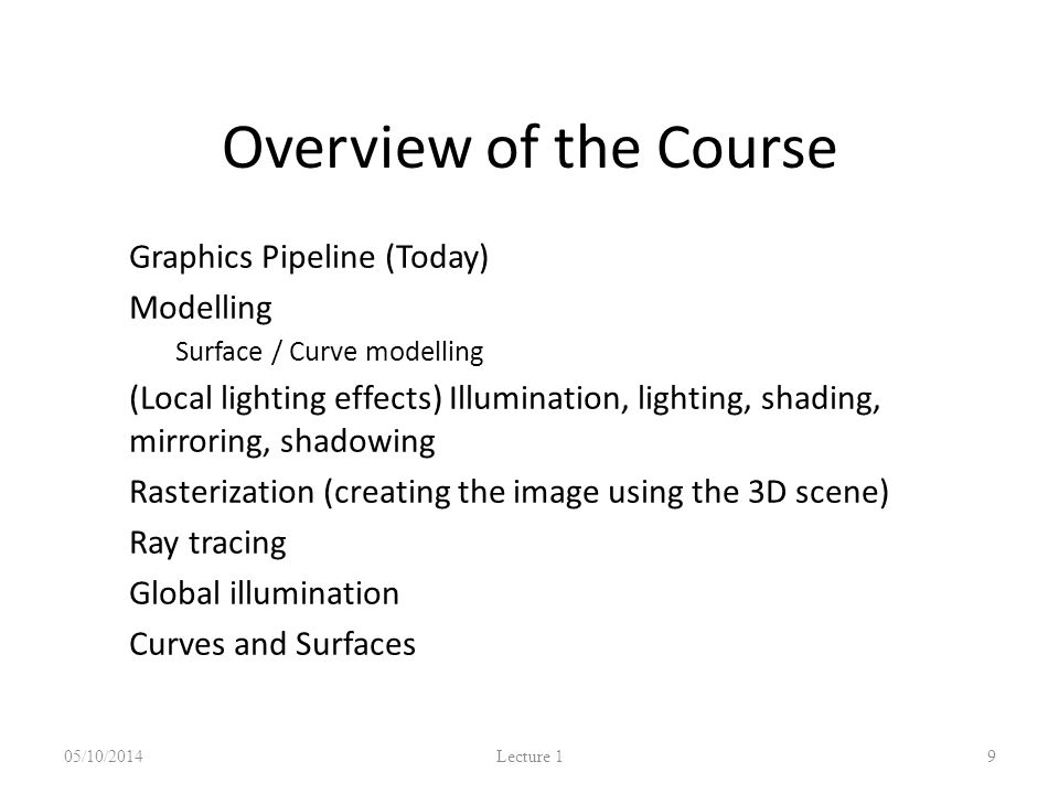 Overview of the Course Graphics Pipeline (Today)‏ Modelling – Surface / Curve modelling (Local lighting effects) Illumination, lighting, shading, mirroring, shadowing Rasterization (creating the image using the 3D scene) Ray tracing Global illumination Curves and Surfaces 05/10/2014 Lecture 1 9