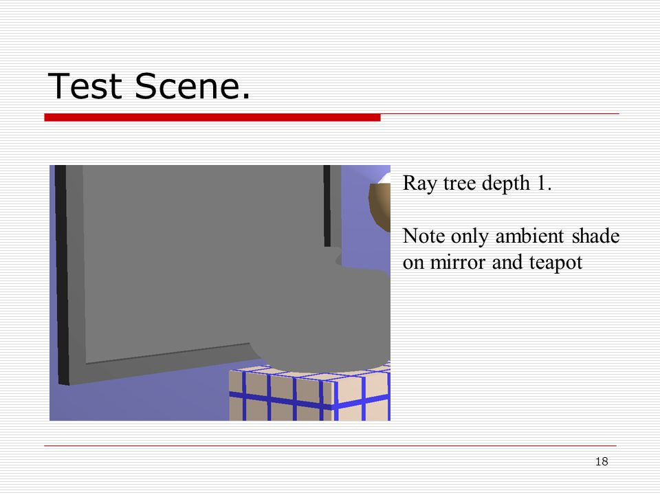 18 05/10/2014 Test Scene. Ray tree depth 1. Note only ambient shade on mirror and teapot