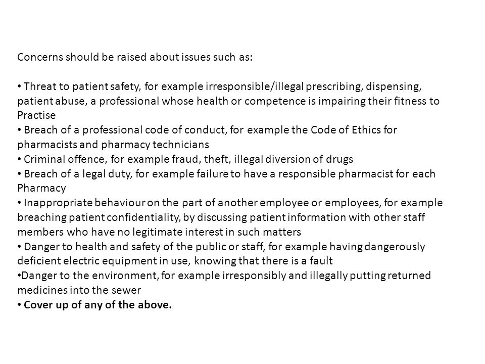 Concerns should be raised about issues such as: Threat to patient safety, for example irresponsible/illegal prescribing, dispensing, patient abuse, a professional whose health or competence is impairing their fitness to Practise Breach of a professional code of conduct, for example the Code of Ethics for pharmacists and pharmacy technicians Criminal offence, for example fraud, theft, illegal diversion of drugs Breach of a legal duty, for example failure to have a responsible pharmacist for each Pharmacy Inappropriate behaviour on the part of another employee or employees, for example breaching patient confidentiality, by discussing patient information with other staff members who have no legitimate interest in such matters Danger to health and safety of the public or staff, for example having dangerously deficient electric equipment in use, knowing that there is a fault Danger to the environment, for example irresponsibly and illegally putting returned medicines into the sewer Cover up of any of the above.