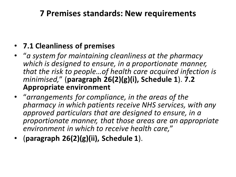 7 Premises standards: New requirements 7.1 Cleanliness of premises a system for maintaining cleanliness at the pharmacy which is designed to ensure, in a proportionate manner, that the risk to people…of health care acquired infection is minimised, (paragraph 26(2)(g)(i), Schedule 1).