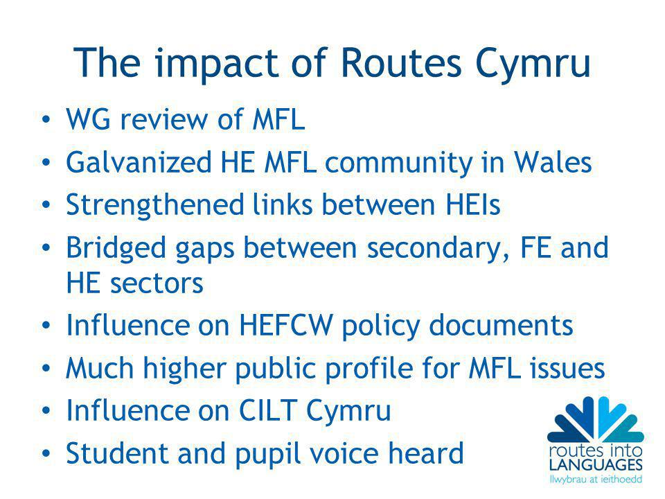 The impact of Routes Cymru WG review of MFL Galvanized HE MFL community in Wales Strengthened links between HEIs Bridged gaps between secondary, FE and HE sectors Influence on HEFCW policy documents Much higher public profile for MFL issues Influence on CILT Cymru Student and pupil voice heard