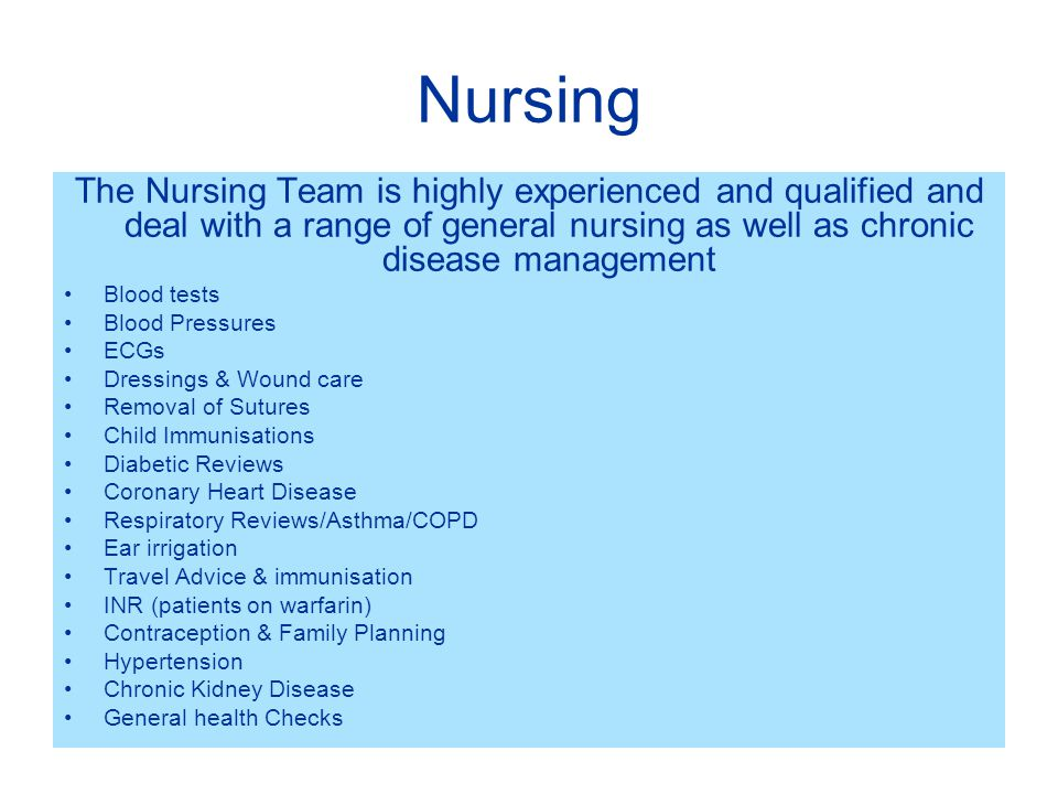 Nursing The Nursing Team is highly experienced and qualified and deal with a range of general nursing as well as chronic disease management Blood tests Blood Pressures ECGs Dressings & Wound care Removal of Sutures Child Immunisations Diabetic Reviews Coronary Heart Disease Respiratory Reviews/Asthma/COPD Ear irrigation Travel Advice & immunisation INR (patients on warfarin) Contraception & Family Planning Hypertension Chronic Kidney Disease General health Checks
