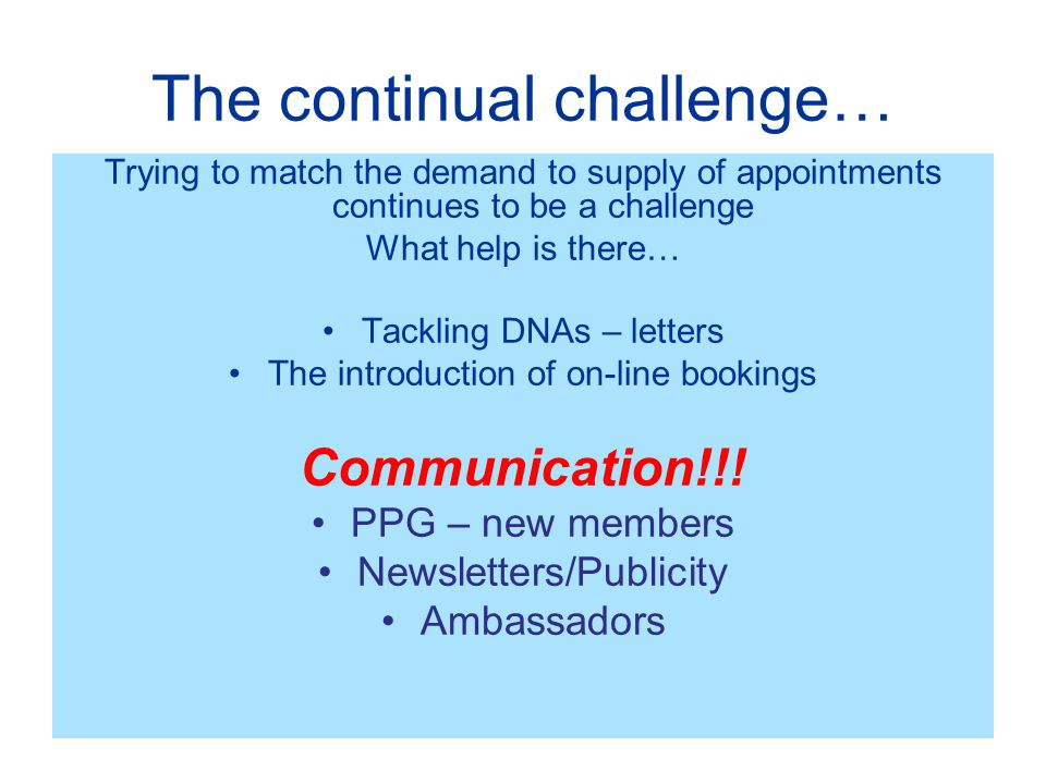 The continual challenge… Trying to match the demand to supply of appointments continues to be a challenge What help is there… Tackling DNAs – letters The introduction of on-line bookings Communication!!.