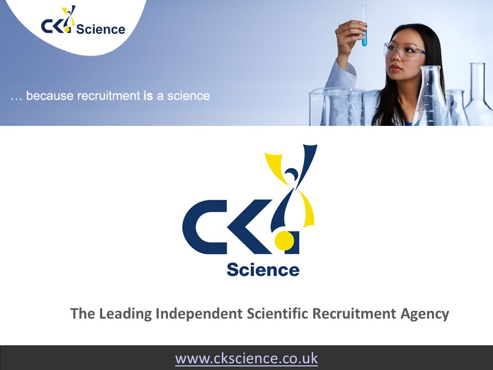 www.ckscience.co.uk The Leading Independent Scientific Recruitment Agency