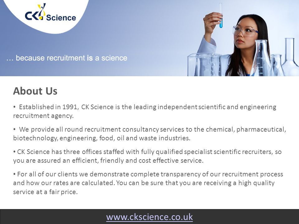 www.ckscience.co.uk About Us Established in 1991, CK Science is the leading independent scientific and engineering recruitment agency.