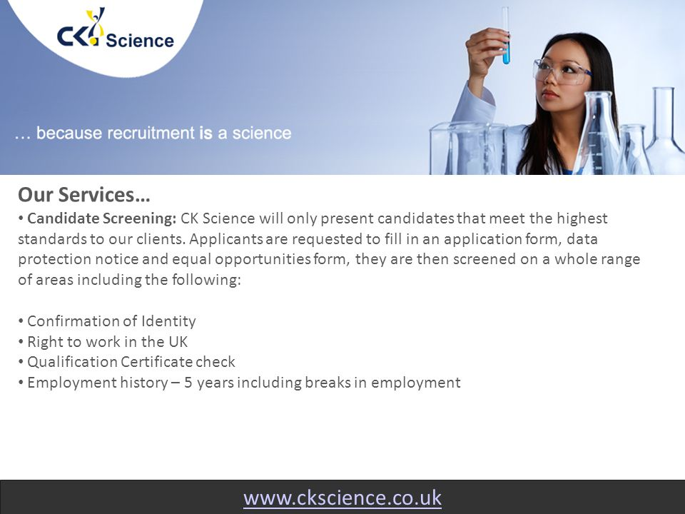 www.ckscience.co.uk Our Services… Candidate Screening: CK Science will only present candidates that meet the highest standards to our clients.