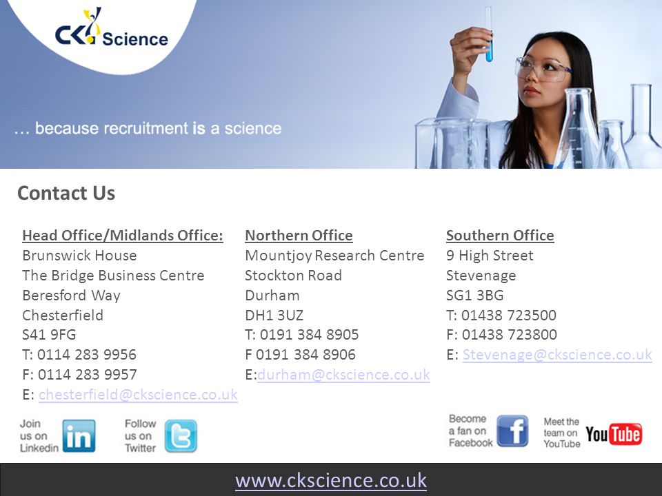 www.ckscience.co.uk Head Office/Midlands Office: Brunswick House The Bridge Business Centre Beresford Way Chesterfield S41 9FG T: 0114 283 9956 F: 0114 283 9957 E: chesterfield@ckscience.co.ukchesterfield@ckscience.co.uk Contact Us Northern Office Mountjoy Research Centre Stockton Road Durham DH1 3UZ T: 0191 384 8905 F 0191 384 8906 E:durham@ckscience.co.ukdurham@ckscience.co.uk Southern Office 9 High Street Stevenage SG1 3BG T: 01438 723500 F: 01438 723800 E: Stevenage@ckscience.co.ukStevenage@ckscience.co.uk