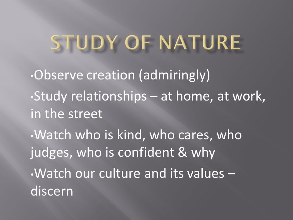 Observe creation (admiringly) Study relationships – at home, at work, in the street Watch who is kind, who cares, who judges, who is confident & why Watch our culture and its values – discern