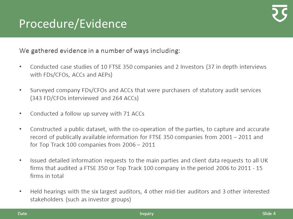 Procedure/Evidence We gathered evidence in a number of ways including: Conducted case studies of 10 FTSE 350 companies and 2 Investors (37 in depth interviews with FDs/CFOs, ACCs and AEPs) Surveyed company FDs/CFOs and ACCs that were purchasers of statutory audit services (343 FD/CFOs interviewed and 264 ACCs) Conducted a follow up survey with 71 ACCs Constructed a public dataset, with the co-operation of the parties, to capture and accurate record of publically available information for FTSE 350 companies from 2001 – 2011 and for Top Track 100 companies from 2006 – 2011 Issued detailed information requests to the main parties and client data requests to all UK firms that audited a FTSE 350 or Top Track 100 company in the period 2006 to 2011 - 15 firms in total Held hearings with the six largest auditors, 4 other mid-tier auditors and 3 other interested stakeholders (such as investor groups) DateInquirySlide 4