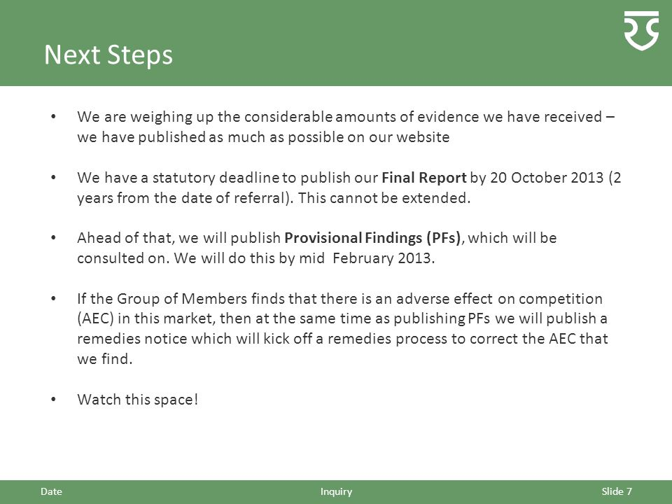 Next Steps We are weighing up the considerable amounts of evidence we have received – we have published as much as possible on our website We have a statutory deadline to publish our Final Report by 20 October 2013 (2 years from the date of referral).