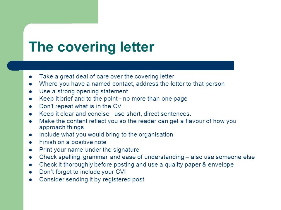 The covering letter Take a great deal of care over the covering letter Where you have a named contact, address the letter to that person Use a strong opening statement Keep it brief and to the point - no more than one page Don t repeat what is in the CV Keep it clear and concise - use short, direct sentences.