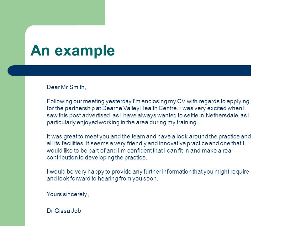 Dear Mr Smith, Following our meeting yesterday I m enclosing my CV with regards to applying for the partnership at Dearne Valley Health Centre.